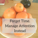 Forget Time Management. Manage Attention Instead.