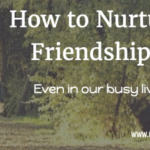 How to Nurture Friendships (even in our busy lives)