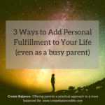 3 Ways to Add Personal Fulfillment To Your Life . . . and be a better parent for it.