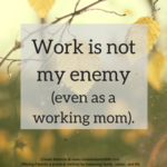 Why work is not my enemy (even as a working mom).