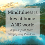 Mindfulness is key at home AND work: A guest post from Simplifying Wisdom