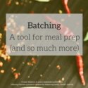 Batching: a tool for meal prep and so much more!
