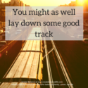 You might as well lay down some good track